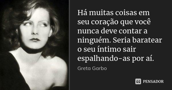 Há muitas coisas em seu coração que você nunca deve contar a ninguém. Seria baratear o seu íntimo sair espalhando-as por aí.... Frase de Greta Garbo.