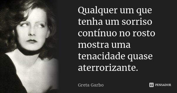 Qualquer um que tenha um sorriso contínuo no rosto mostra uma tenacidade quase aterrorizante.... Frase de Greta Garbo.