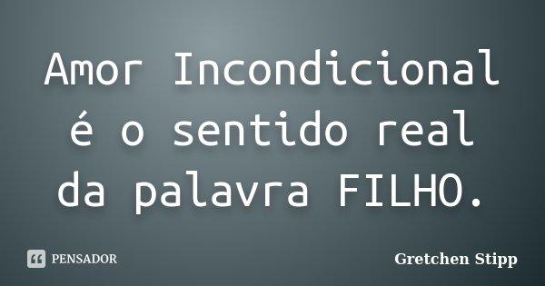 Amor Incondicional é o sentido real da palavra FILHO.... Frase de Gretchen Stipp.