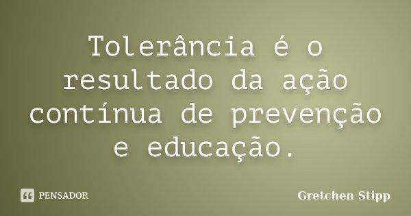 Tolerância é o resultado da ação contínua de prevenção e educação.... Frase de Gretchen Stipp.