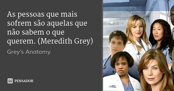 As pessoas que mais sofrem são aquelas que não sabem o que querem. (Meredith Grey)... Frase de Grey's Anatomy.