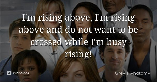 I'm rising above, I'm rising above and do not want to be crossed while I'm busy rising!... Frase de Grey's Anatomy.