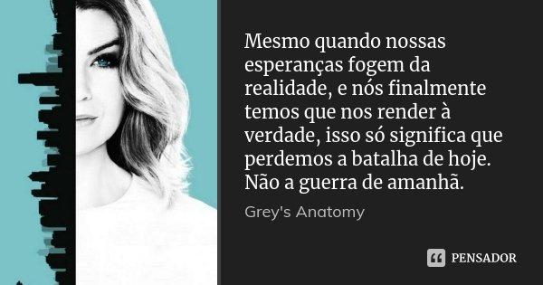 Mesmo quando nossas esperanças fogem da realidade, e nós finalmente temos que nos render à verdade, isso só significa que perdemos a batalha de hoje. Não a guer... Frase de Grey's Anatomy.