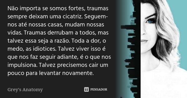 Não importa se somos fortes, traumas sempre deixam uma cicatriz. Seguem-nos até nossas casas, mudam nossas vidas. Traumas derrubam a todos, mas talvez essa seja... Frase de Grey's Anatomy.