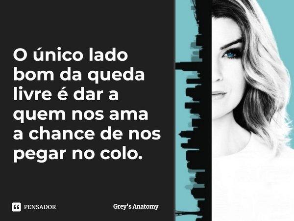 O único lado bom da queda livre é dar, a quem nos ama, a chance de nos pegar no colo.... Frase de Grey's Anatomy.