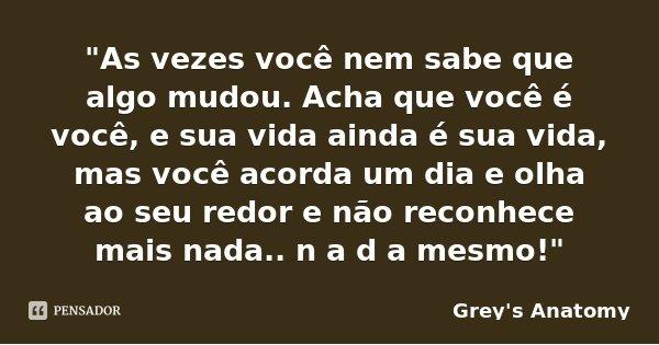 """""""As vezes você nem sabe que algo mudou. Acha que você é você, e sua vida ainda é sua vida, mas você acorda um dia e olha ao seu redor e não reconhece mais ... Frase de Grey's Anatomy."""