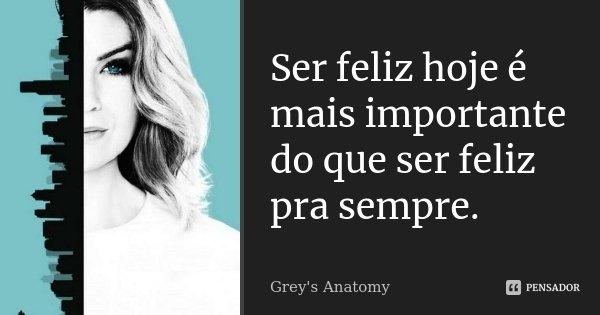Ser feliz hoje é mais importante do que ser feliz pra sempre.... Frase de Grey's Anatomy.