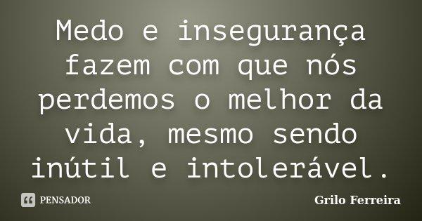 Medo e insegurança fazem com que nós perdemos o melhor da vida, mesmo sendo inútil e intolerável.... Frase de Grilo Ferreira.