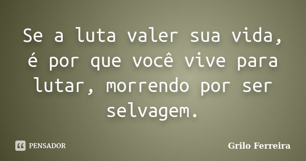 Se a luta valer sua vida, é por que você vive para lutar, morrendo por ser selvagem.... Frase de Grilo Ferreira.