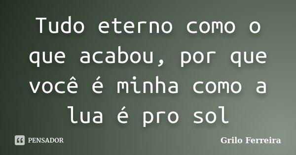 Tudo eterno como o que acabou, por que você é minha como a lua é pro sol... Frase de Grilo Ferreira.