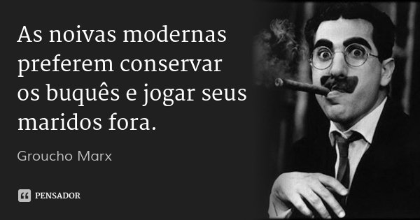 As noivas modernas preferem conservar os buquês e jogar seus maridos fora.... Frase de Groucho Marx.