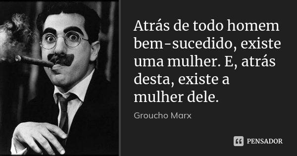 Atrás de todo homem bem-sucedido, existe uma mulher. E, atrás desta, existe a mulher dele.... Frase de Groucho Marx.