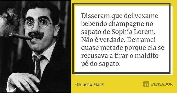Disseram que dei vexame bebendo champagne no sapato de Sophia Lorem. Não é verdade. Derramei quase metade porque ela se recusava a tirar o maldito pé do sapato.... Frase de Groucho Marx.