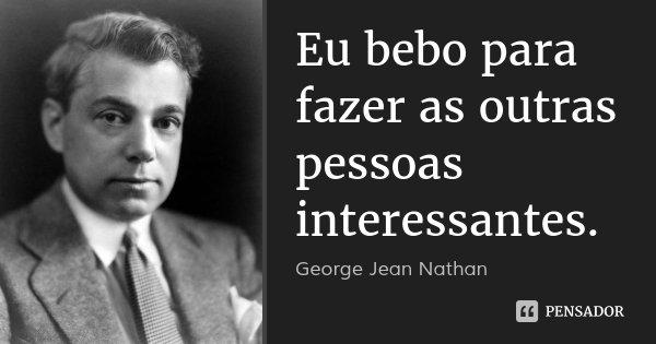 Eu bebo para fazer as outras pessoas interessantes.... Frase de George Jean Nathan.