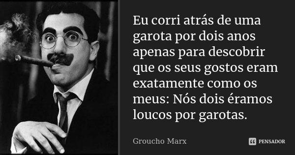 Eu corri atrás de uma garota por dois anos apenas para descobrir que os seus gostos eram exatamente como os meus: Nós dois éramos loucos por garotas.... Frase de Groucho Marx.