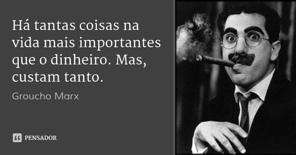 Há tantas coisas na vida mais importantes que o dinheiro. Mas, custam tanto.... Frase de Groucho Marx.