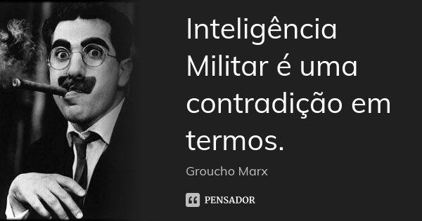 Inteligência Militar é uma contradição em termos.... Frase de Groucho Marx.