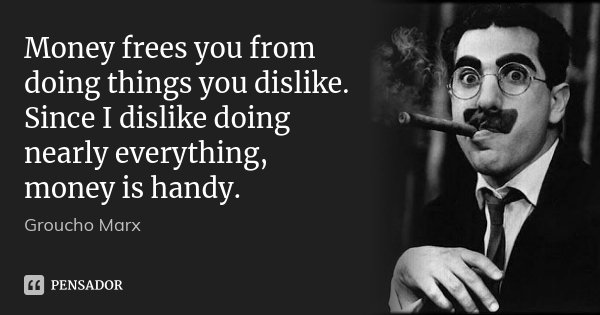 Money frees you from doing things you dislike. Since I dislike doing nearly everything, money is handy.... Frase de Groucho Marx.