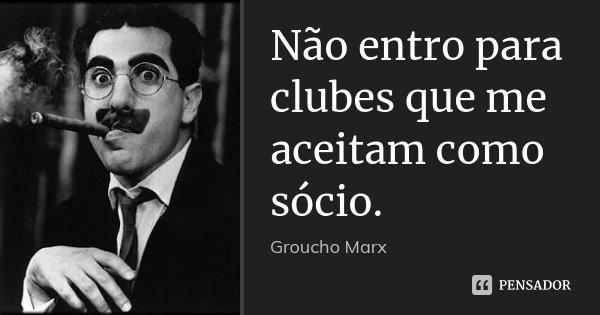 Não entro para clubes que me aceitam como sócio.... Frase de Groucho Marx.