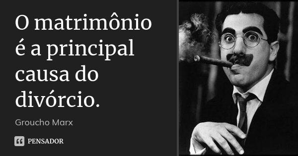 O matrimônio é a principal causa do divórcio.... Frase de Groucho Marx.