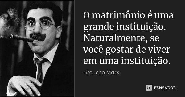 O matrimônio é uma grande instituição. Naturalmente, se você gostar de viver em uma instituição.... Frase de Groucho Marx.