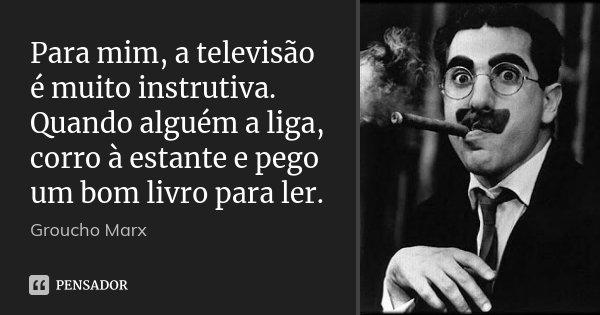 Para mim, a televisão é muito instrutiva. Quando alguém a liga, corro à estante e pego um bom livro para ler.... Frase de Groucho Marx.