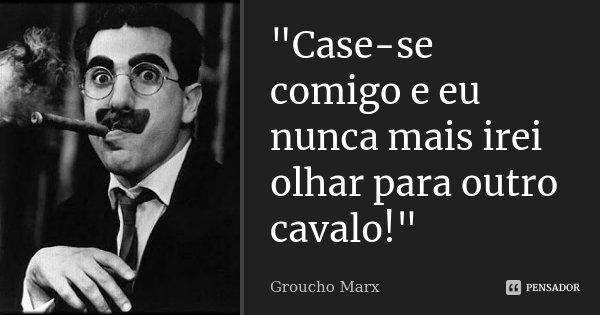"""""""Case-se comigo e eu nunca mais irei olhar para outro cavalo!""""... Frase de Groucho Marx."""