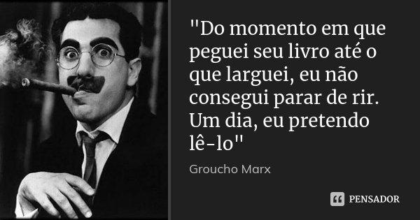"""""""Do momento em que peguei seu livro até o que larguei, eu não consegui parar de rir. Um dia, eu pretendo lê-lo""""... Frase de Groucho Marx."""