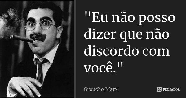 """""""Eu não posso dizer que não discordo com você.""""... Frase de Groucho Marx."""