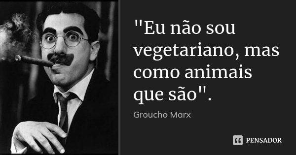 """""""Eu não sou vegetariano, mas como animais que são"""".... Frase de Groucho Marx."""
