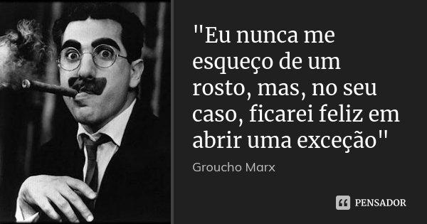 """""""Eu nunca me esqueço de um rosto, mas, no seu caso, ficarei feliz em abrir uma exceção""""... Frase de Groucho Marx."""