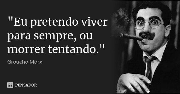 """""""Eu pretendo viver para sempre, ou morrer tentando.""""... Frase de Groucho Marx."""