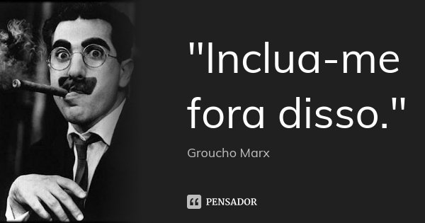 """""""Inclua-me fora disso.""""... Frase de Groucho Marx."""