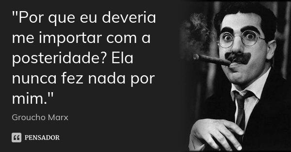 """""""Por que eu deveria me importar com a posteridade? Ela nunca fez nada por mim.""""... Frase de Groucho Marx."""