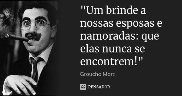 """""""Um brinde a nossas esposas e namoradas: que elas nunca se encontrem!""""... Frase de Groucho Marx."""