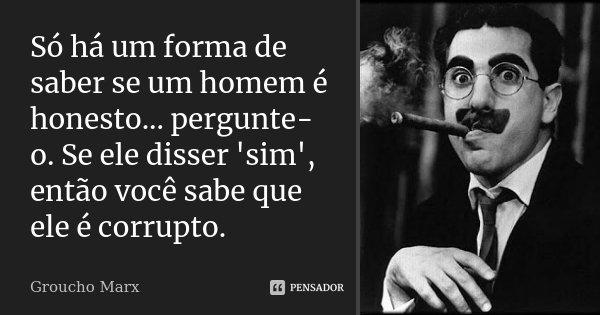 Só há um forma de saber se um homem é honesto... pergunte-o. Se ele disser 'sim', então você sabe que ele é corrupto.... Frase de Groucho Marx.