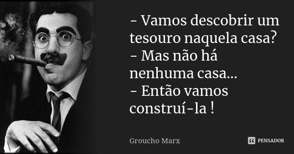 - Vamos descobrir um tesouro naquela casa? - Mas não há nenhuma casa... - Então vamos construí-la !... Frase de Groucho Marx.