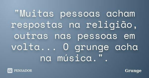 """""""Muitas pessoas acham respostas na religião, outras nas pessoas em volta... O grunge acha na música."""".... Frase de Grunge."""