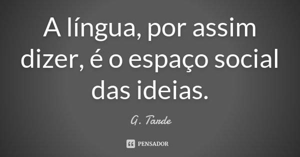 A língua, por assim dizer, é o espaço social das ideias.... Frase de G. Tarde.