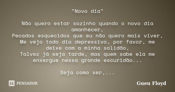 """""""Novo dia"""" Não quero estar sozinho quando o novo dia amanhecer, Pecados esquecidos que eu não quero mais viver, Me vejo todo dia depressivo, por favor... Frase de Gueu Floyd."""