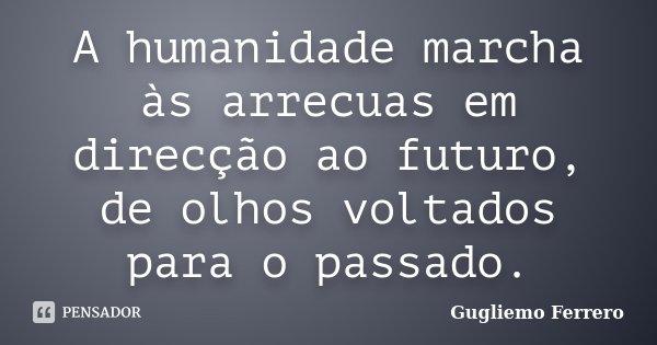 A humanidade marcha às arrecuas em direcção ao futuro, de olhos voltados para o passado.... Frase de Gugliemo Ferrero.