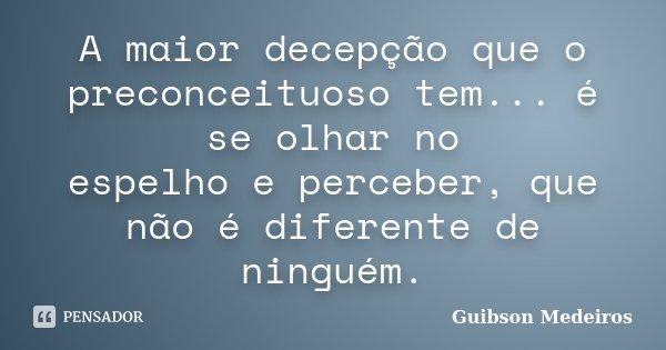 A maior decepção que o preconceituoso tem... é se olhar no espelho e perceber, que não é diferente de ninguém.... Frase de Guibson Medeiros.