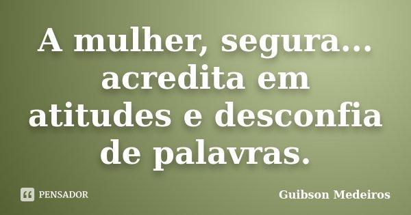 A mulher, segura... acredita em atitudes e desconfia de palavras.... Frase de Guibson Medeiros.