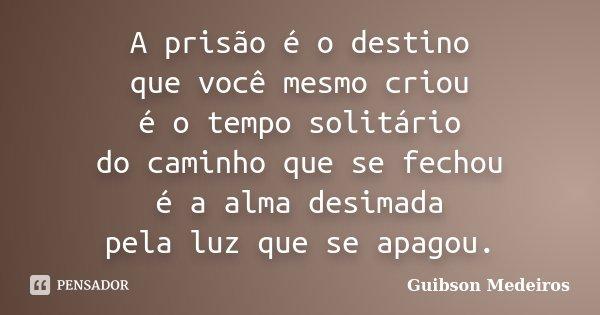 A prisão é o destino que você mesmo criou é o tempo solitário do caminho que se fechou é a alma desimada pela luz que se apagou.... Frase de Guibson Medeiros.