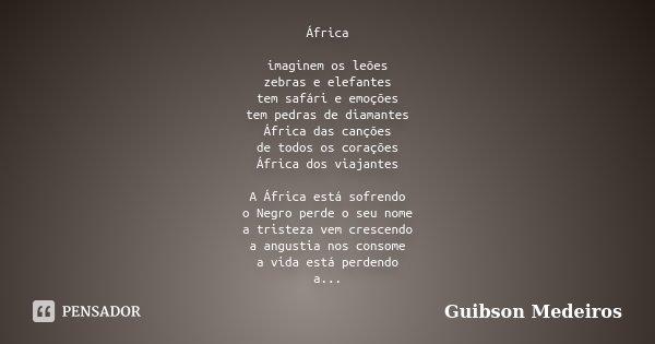 África imaginem os leões zebras e elefantes tem safári e emoções tem pedras de diamantes África das canções de todos os corações África dos viajantes A África e... Frase de Guibson Medeiros.