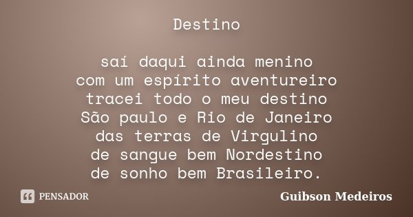 Destino saí daqui ainda menino com um espírito aventureiro tracei todo o meu destino São paulo e Rio de Janeiro das terras de Virgulino de sangue bem Nordestino... Frase de Guibson Medeiros.