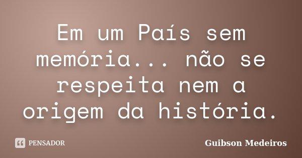 Em um País sem memória... não se respeita nem a origem da história.... Frase de Guibson Medeiros.