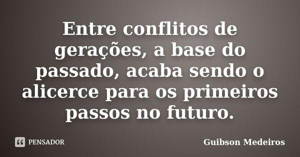 Entre conflitos de gerações, a base do passado, acaba sendo o alicerce para os primeiros passos no futuro.... Frase de Guibson Medeiros.