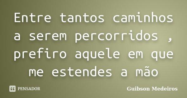 Entre tantos caminhos a serem percorridos , prefiro aquele em que me estendes a mão... Frase de Guibson Medeiros.