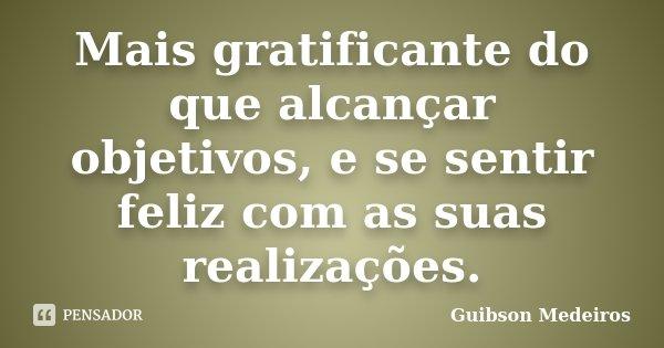 Mais gratificante do que alcançar objetivos, e se sentir feliz com as suas realizações.... Frase de Guibson Medeiros.
